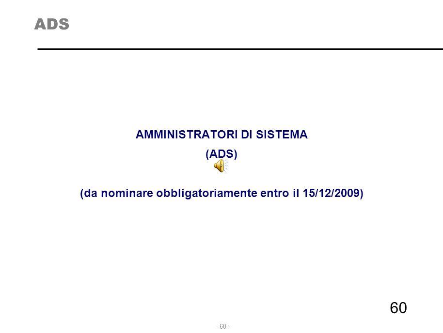 - 61 - ADS –Misure da attuare entro 30-VI-2009 Gli amministratori di sistema sono figure essenziali per la sicurezza delle banche dati e la corretta gestione delle reti telematiche.