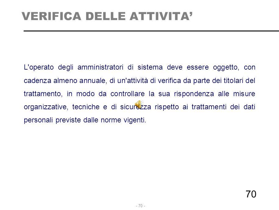 - 70 - VERIFICA DELLE ATTIVITA' L'operato degli amministratori di sistema deve essere oggetto, con cadenza almeno annuale, di un'attività di verifica