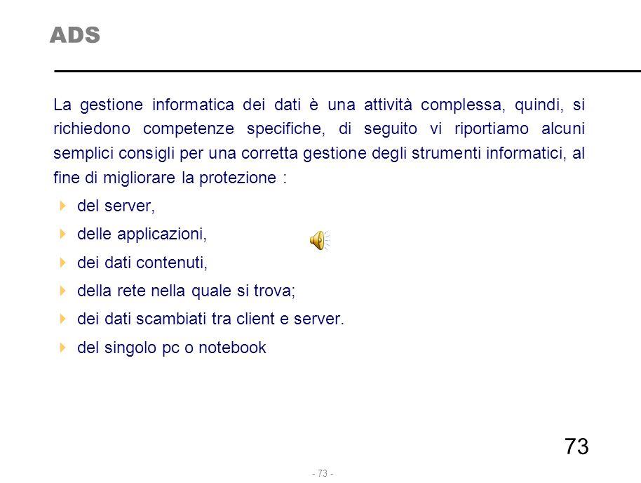- 73 - ADS La gestione informatica dei dati è una attività complessa, quindi, si richiedono competenze specifiche, di seguito vi riportiamo alcuni sem