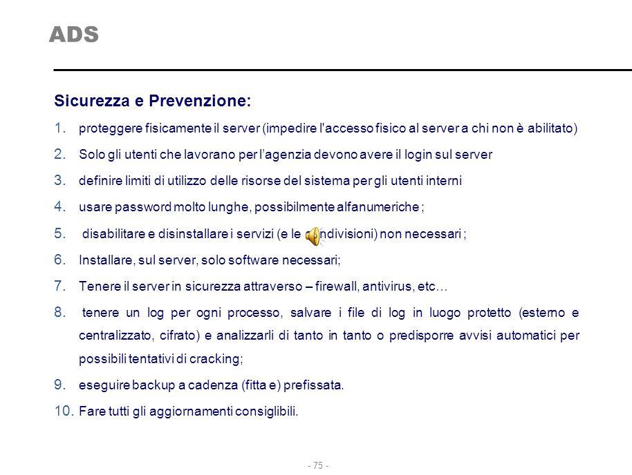 - 75 - ADS Sicurezza e Prevenzione: 1. proteggere fisicamente il server (impedire l'accesso fisico al server a chi non è abilitato) 2. Solo gli utenti