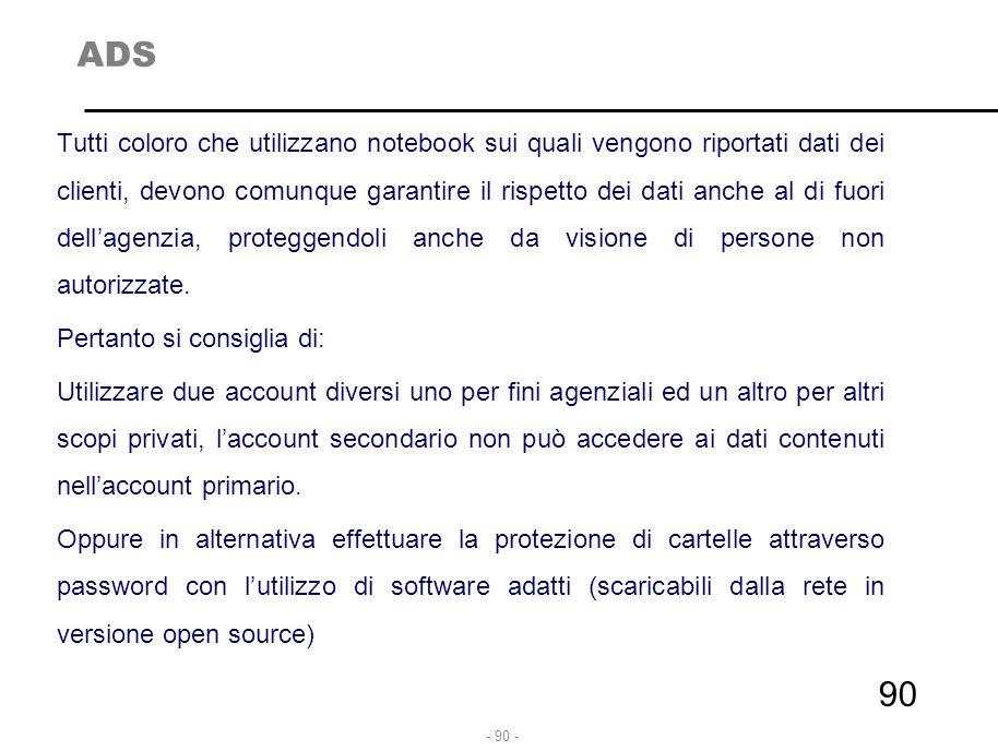- 90 - ADS Tutti coloro che utilizzano notebook sui quali vengono riportati dati dei clienti, devono comunque garantire il rispetto dei dati anche al
