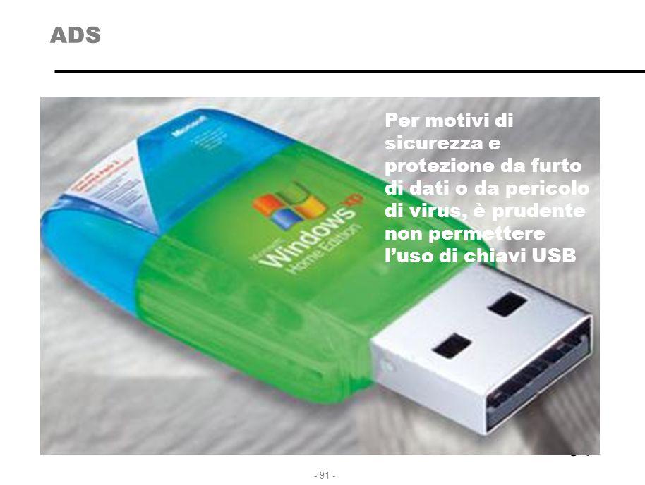 - 91 - ADS 91 Per motivi di sicurezza e protezione da furto di dati o da pericolo di virus, è prudente non permettere l'uso di chiavi USB