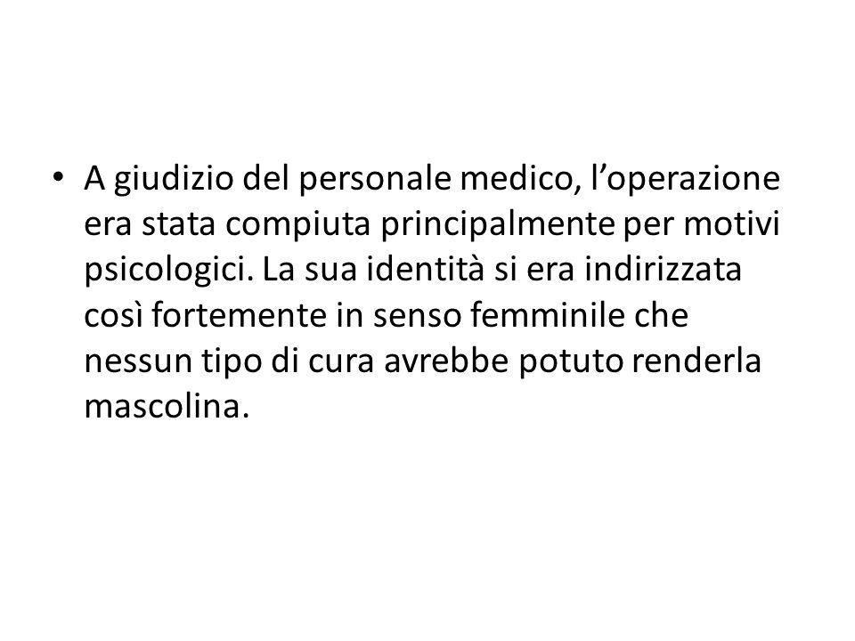 A giudizio del personale medico, l'operazione era stata compiuta principalmente per motivi psicologici. La sua identità si era indirizzata così fortem