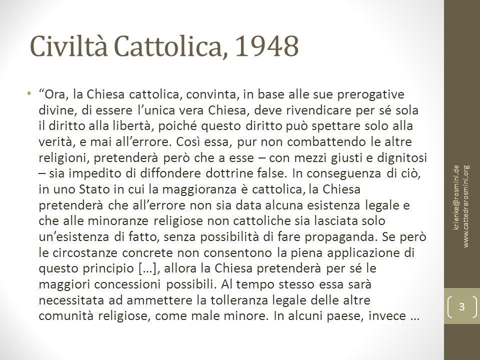 Civiltà Cattolica, 1948 Ora, la Chiesa cattolica, convinta, in base alle sue prerogative divine, di essere l'unica vera Chiesa, deve rivendicare per sé sola il diritto alla libertà, poiché questo diritto può spettare solo alla verità, e mai all'errore.