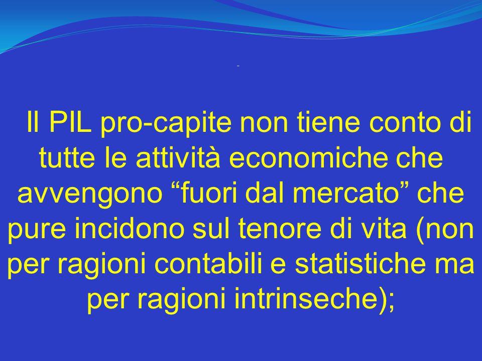 - Il PIL pro-capite non tiene conto di tutte le attività economiche che avvengono fuori dal mercato che pure incidono sul tenore di vita (non per ragioni contabili e statistiche ma per ragioni intrinseche);