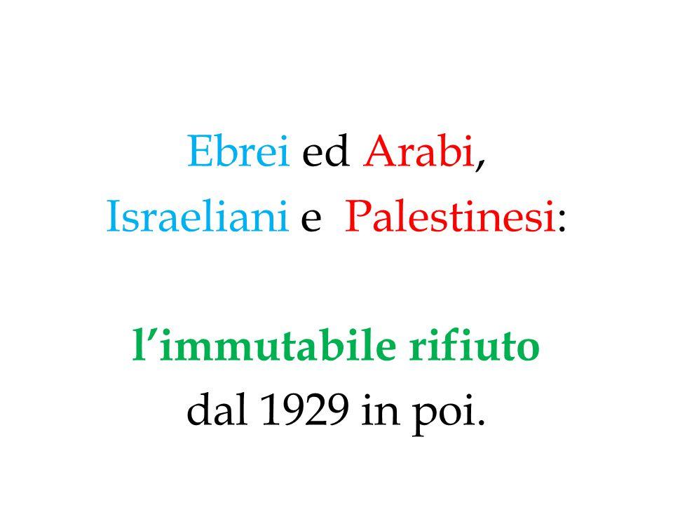 Ebrei ed Arabi, Israeliani e Palestinesi: l'immutabile rifiuto dal 1929 in poi.