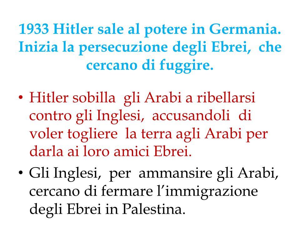 1933 Hitler sale al potere in Germania. Inizia la persecuzione degli Ebrei, che cercano di fuggire. Hitler sobilla gli Arabi a ribellarsi contro gli I