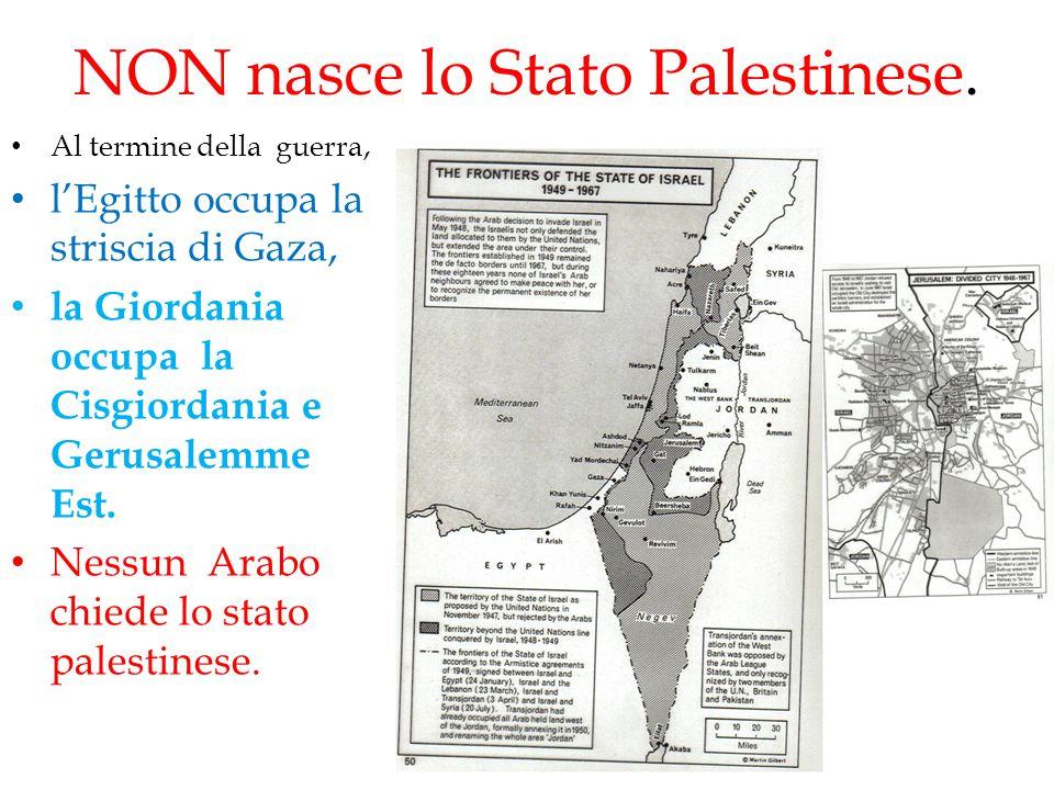 NON nasce lo Stato Palestinese. Al termine della guerra, l'Egitto occupa la striscia di Gaza, la Giordania occupa la Cisgiordania e Gerusalemme Est. N
