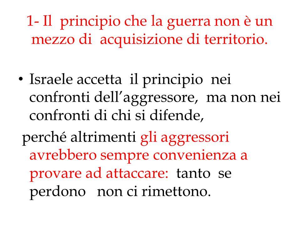 1- Il principio che la guerra non è un mezzo di acquisizione di territorio. Israele accetta il principio nei confronti dell'aggressore, ma non nei con