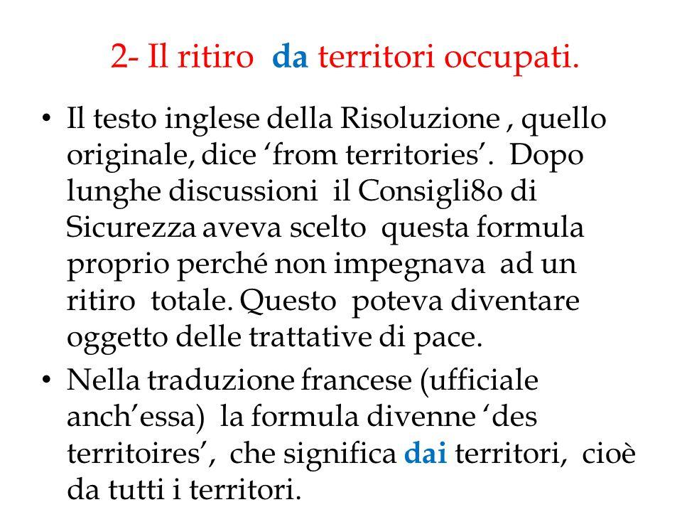2- Il ritiro da territori occupati. Il testo inglese della Risoluzione, quello originale, dice 'from territories'. Dopo lunghe discussioni il Consigli