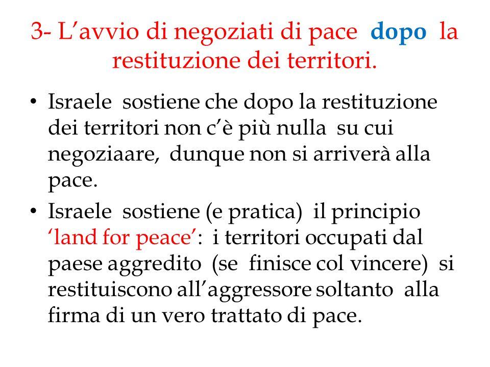 3- L'avvio di negoziati di pace dopo la restituzione dei territori. Israele sostiene che dopo la restituzione dei territori non c'è più nulla su cui n