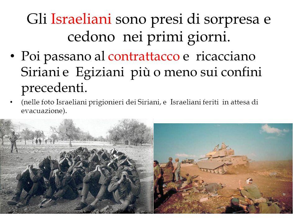 Gli Israeliani sono presi di sorpresa e cedono nei primi giorni. Poi passano al contrattacco e ricacciano Siriani e Egiziani più o meno sui confini pr