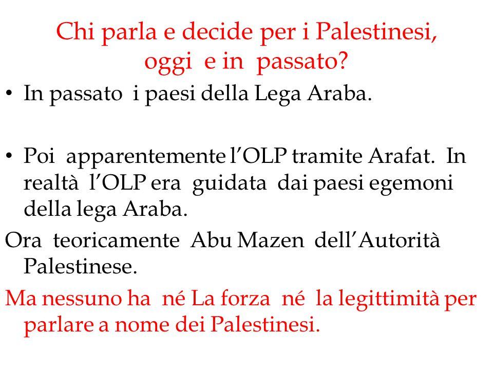 Chi parla e decide per i Palestinesi, oggi e in passato? In passato i paesi della Lega Araba. Poi apparentemente l'OLP tramite Arafat. In realtà l'OLP