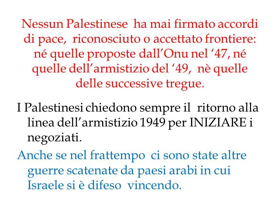 Nessun Palestinese ha mai firmato accordi di pace, riconosciuto o accettato frontiere: né quelle proposte dall'Onu nel '47, né quelle dell'armistizio
