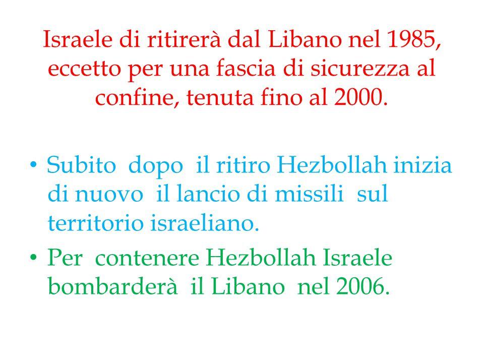 Israele di ritirerà dal Libano nel 1985, eccetto per una fascia di sicurezza al confine, tenuta fino al 2000. Subito dopo il ritiro Hezbollah inizia d