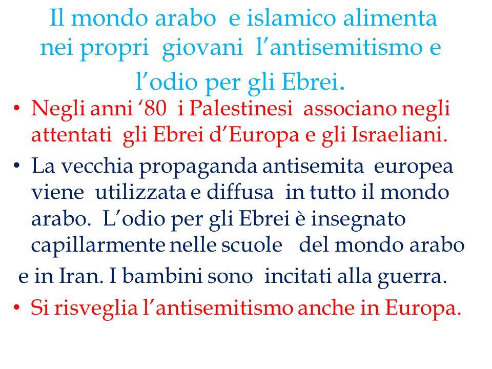 Il mondo arabo e islamico alimenta nei propri giovani l'antisemitismo e l'odio per gli Ebrei. Negli anni '80 i Palestinesi associano negli attentati g