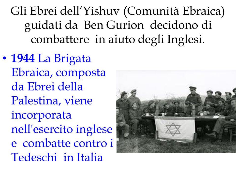 Gli Ebrei dell'Yishuv (Comunità Ebraica) guidati da Ben Gurion decidono di combattere in aiuto degli Inglesi. 1944 La Brigata Ebraica, composta da Ebr