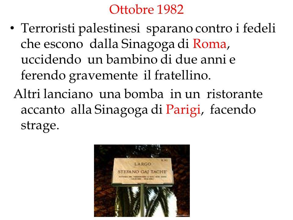 Ottobre 1982 Terroristi palestinesi sparano contro i fedeli che escono dalla Sinagoga di Roma, uccidendo un bambino di due anni e ferendo gravemente i