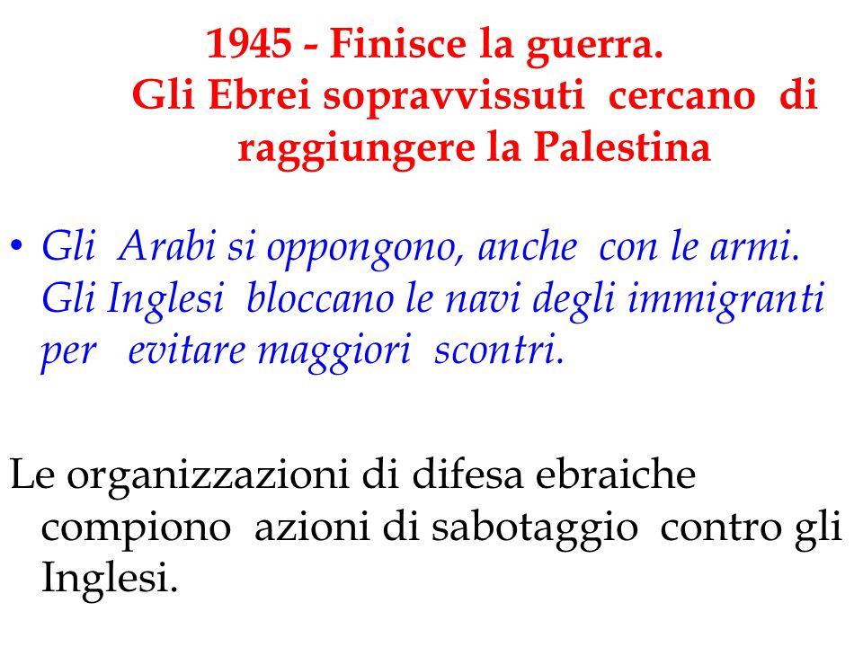 1945 - Finisce la guerra. Gli Ebrei sopravvissuti cercano di raggiungere la Palestina Gli Arabi si oppongono, anche con le armi. Gli Inglesi bloccano