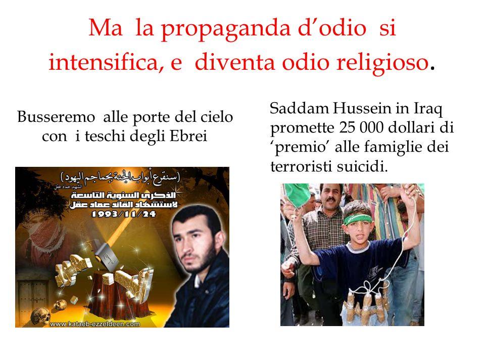 Ma la propaganda d'odio si intensifica, e diventa odio religioso. Busseremo alle porte del cielo con i teschi degli Ebrei Saddam Hussein in Iraq prome