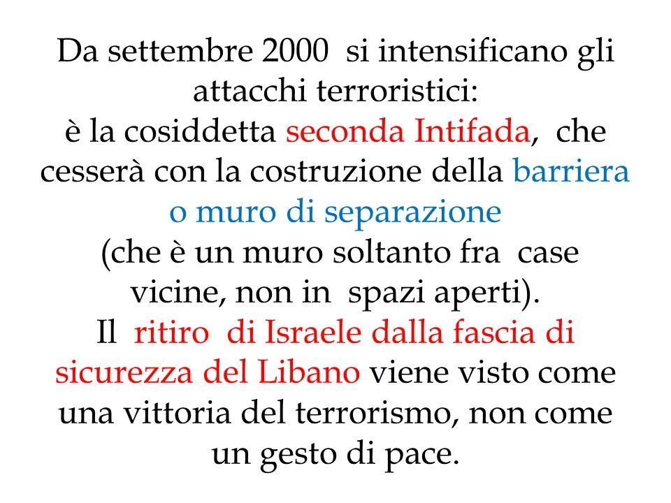 Da settembre 2000 si intensificano gli attacchi terroristici: è la cosiddetta seconda Intifada, che cesserà con la costruzione della barriera o muro d