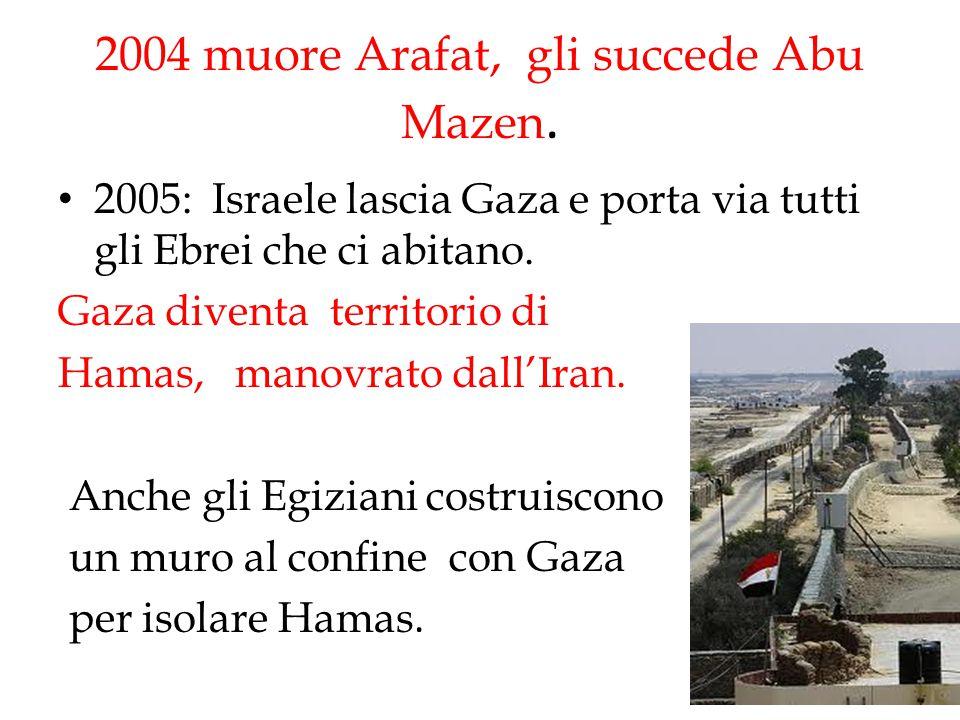 2004 muore Arafat, gli succede Abu Mazen. 2005: Israele lascia Gaza e porta via tutti gli Ebrei che ci abitano. Gaza diventa territorio di Hamas, mano