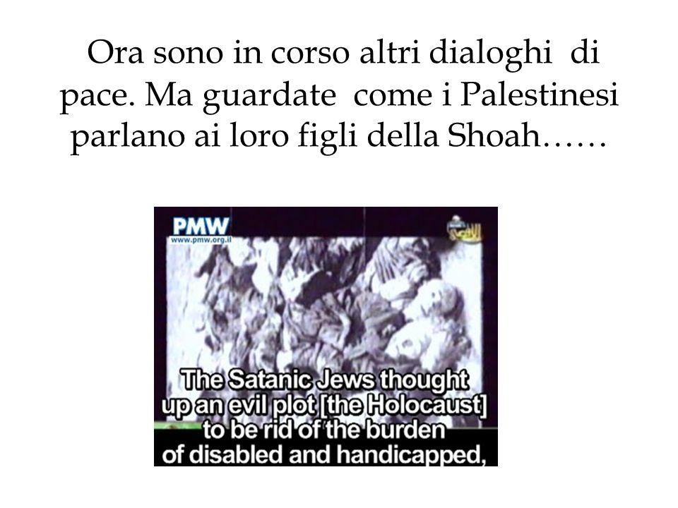 Ora sono in corso altri dialoghi di pace. Ma guardate come i Palestinesi parlano ai loro figli della Shoah……