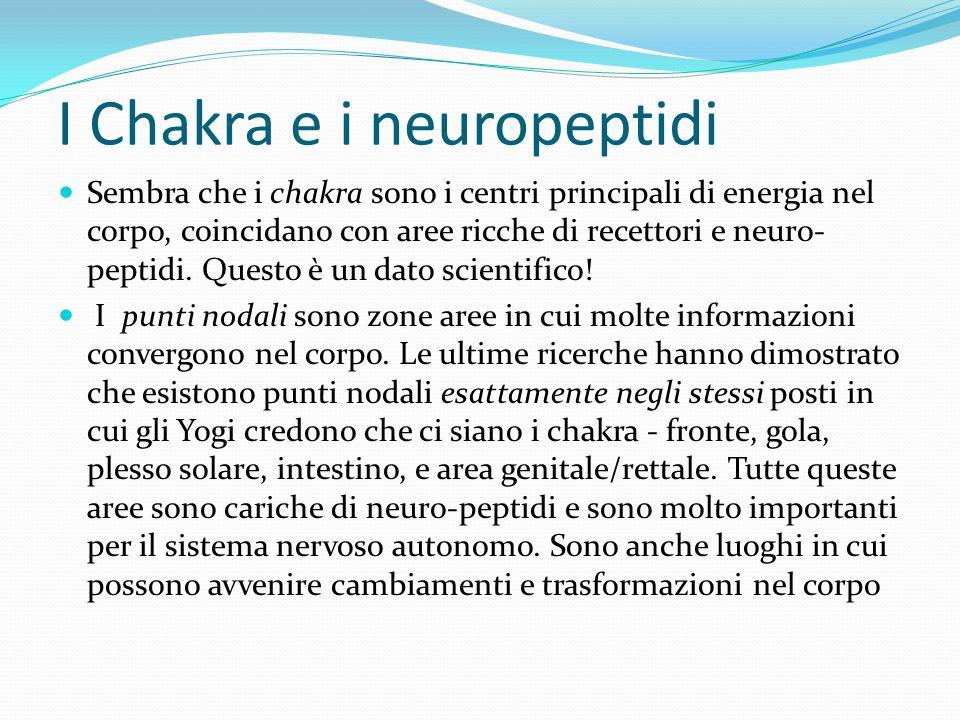 I Chakra e i neuropeptidi Sembra che i chakra sono i centri principali di energia nel corpo, coincidano con aree ricche di recettori e neuro- peptidi.