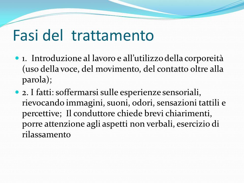 Fasi del trattamento 1. Introduzione al lavoro e all'utilizzo della corporeità (uso della voce, del movimento, del contatto oltre alla parola); 2. I f