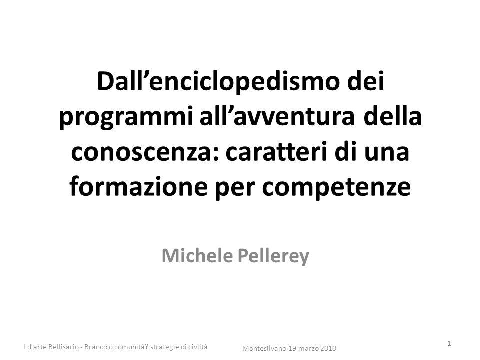 Dall'enciclopedismo dei programmi all'avventura della conoscenza: caratteri di una formazione per competenze Michele Pellerey 1 Montesilvano 19 marzo 2010 I d arte Bellisario - Branco o comunità.