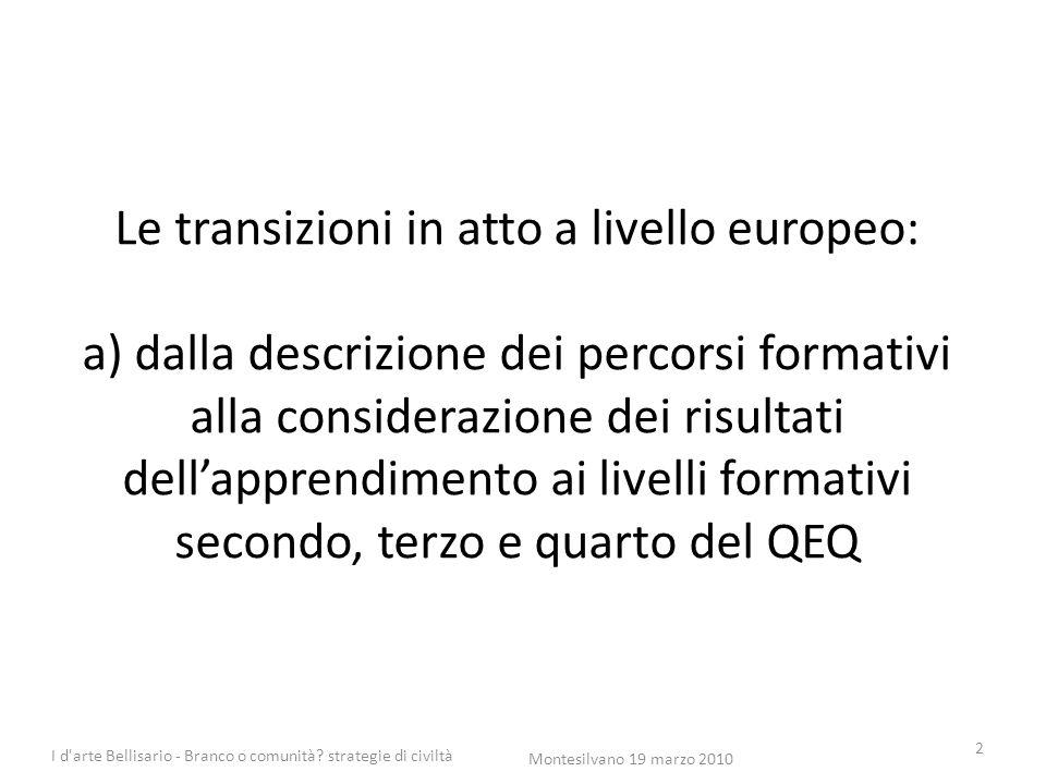 Le transizioni in atto a livello europeo: a) dalla descrizione dei percorsi formativi alla considerazione dei risultati dell'apprendimento ai livelli formativi secondo, terzo e quarto del QEQ 2 Montesilvano 19 marzo 2010 I d arte Bellisario - Branco o comunità.