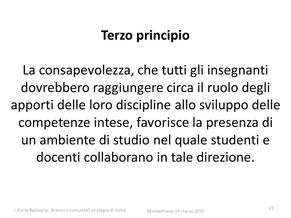 Terzo principio La consapevolezza, che tutti gli insegnanti dovrebbero raggiungere circa il ruolo degli apporti delle loro discipline allo sviluppo delle competenze intese, favorisce la presenza di un ambiente di studio nel quale studenti e docenti collaborano in tale direzione.