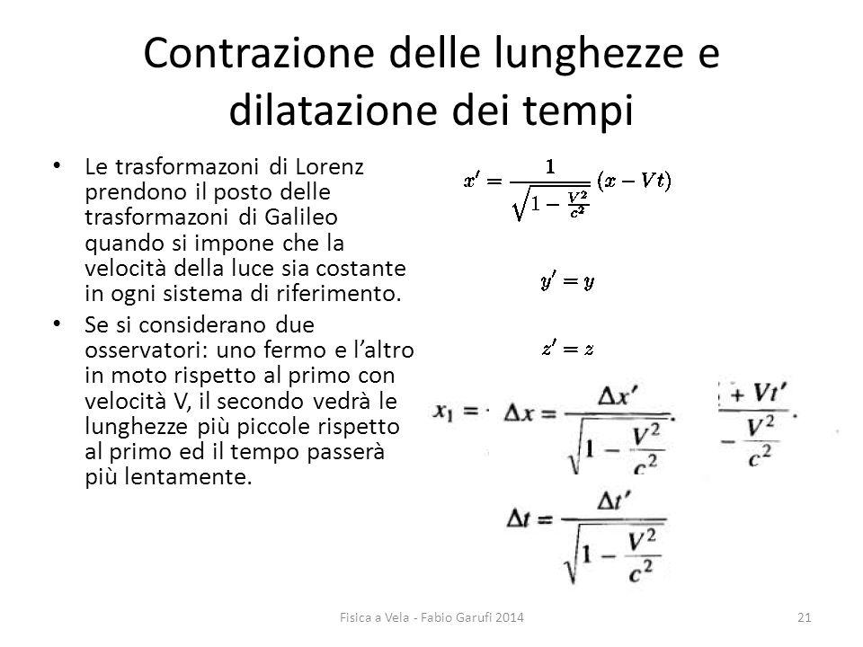 Contrazione delle lunghezze e dilatazione dei tempi Le trasformazoni di Lorenz prendono il posto delle trasformazoni di Galileo quando si impone che la velocità della luce sia costante in ogni sistema di riferimento.