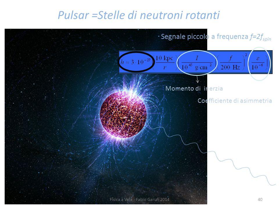 Segnale piccolo a frequenza f=2f spin Pulsar =Stelle di neutroni rotanti Coefficiente di asimmetria Momento di inerzia 40Fisica a Vela - Fabio Garufi 2014