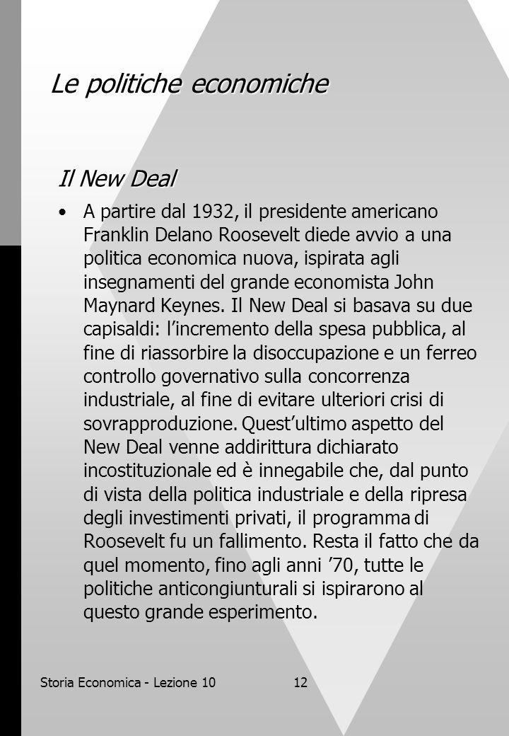 Storia Economica - Lezione 1012 Le politiche economiche Il New Deal A partire dal 1932, il presidente americano Franklin Delano Roosevelt diede avvio a una politica economica nuova, ispirata agli insegnamenti del grande economista John Maynard Keynes.