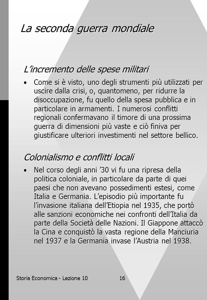 Storia Economica - Lezione 1016 La seconda guerra mondiale L'incremento delle spese militari Come si è visto, uno degli strumenti più utilizzati per uscire dalla crisi, o, quantomeno, per ridurre la disoccupazione, fu quello della spesa pubblica e in particolare in armamenti.