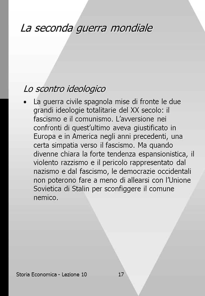 Storia Economica - Lezione 1017 La seconda guerra mondiale Lo scontro ideologico La guerra civile spagnola mise di fronte le due grandi ideologie totalitarie del XX secolo: il fascismo e il comunismo.