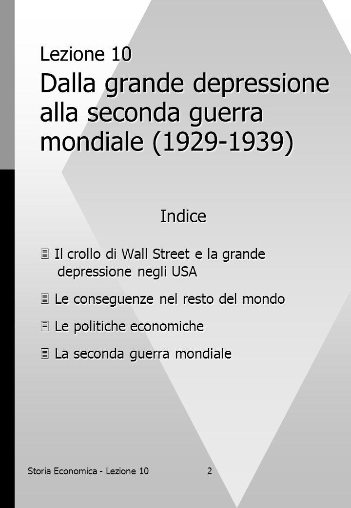 Storia Economica - Lezione 102 Lezione 10 Dalla grande depressione alla seconda guerra mondiale (1929-1939) Indice  Il crollo di Wall Street e la grande depressione negli USA  Le conseguenze nel resto del mondo  Le politiche economiche  La seconda guerra mondiale