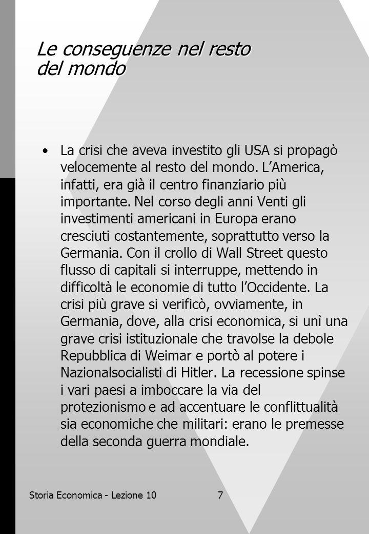 Storia Economica - Lezione 107 Le conseguenze nel resto del mondo La crisi che aveva investito gli USA si propagò velocemente al resto del mondo.