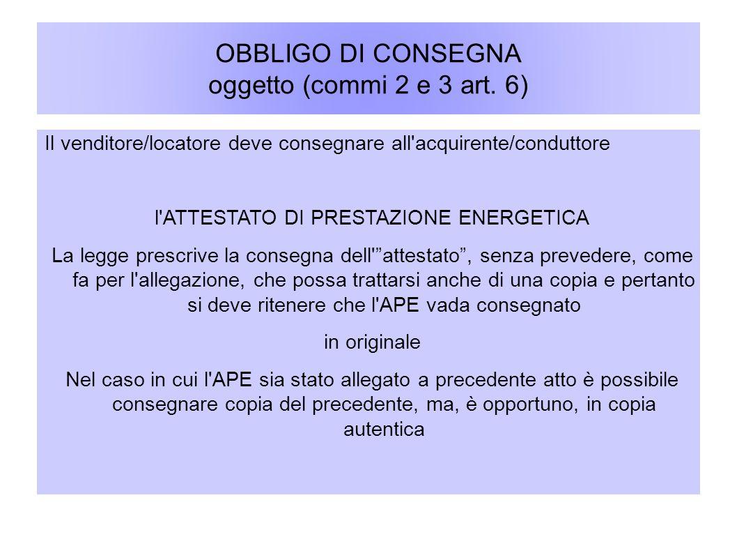 OBBLIGO DI CONSEGNA oggetto (commi 2 e 3 art. 6) Il venditore/locatore deve consegnare all'acquirente/conduttore l'ATTESTATO DI PRESTAZIONE ENERGETICA