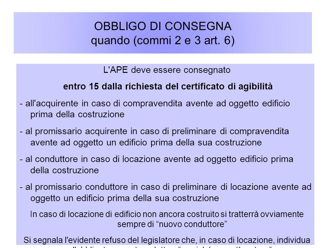 OBBLIGO DI CONSEGNA quando (commi 2 e 3 art. 6) L'APE deve essere consegnato entro 15 dalla richiesta del certificato di agibilità - all'acquirente in