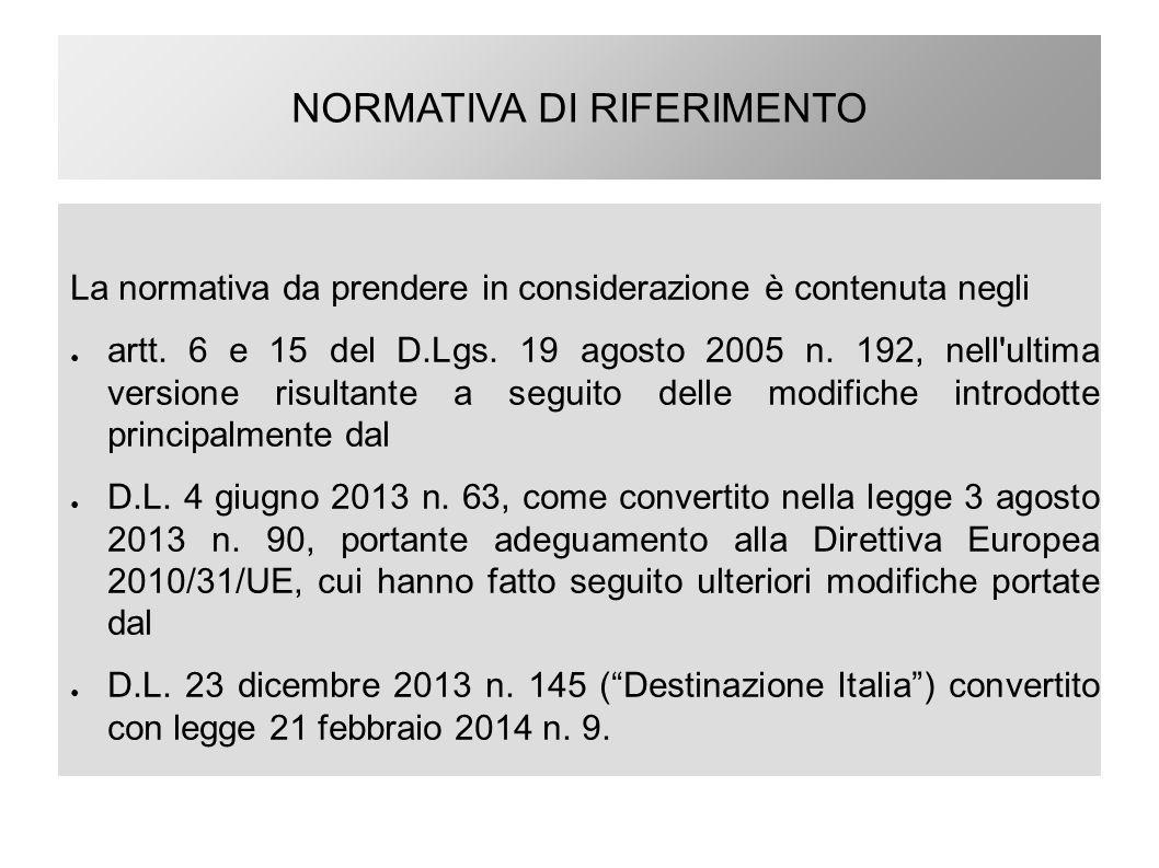 NORMATIVA DI RIFERIMENTO La normativa da prendere in considerazione è contenuta negli ● artt. 6 e 15 del D.Lgs. 19 agosto 2005 n. 192, nell'ultima ver