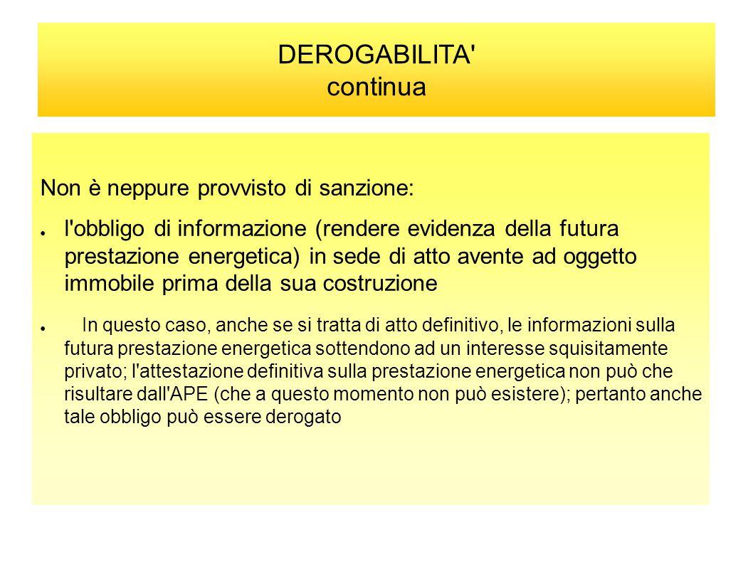 DEROGABILITA' continua Non è neppure provvisto di sanzione: ● l'obbligo di informazione (rendere evidenza della futura prestazione energetica) in sede