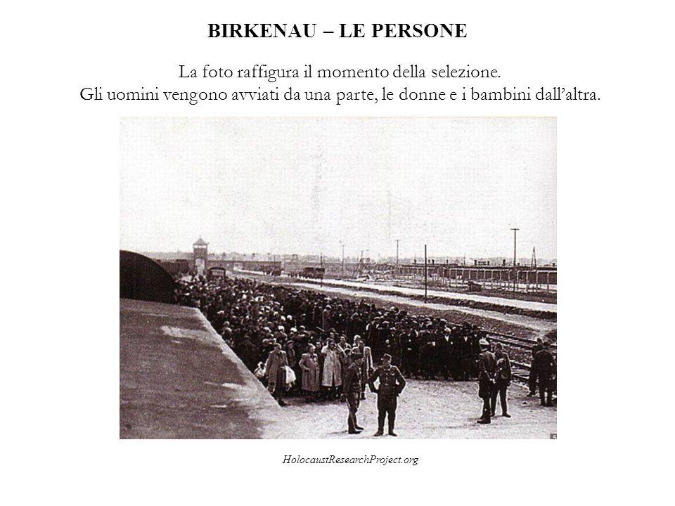 BIRKENAU – LE PERSONE HolocaustResearchProject.org La foto raffigura il momento della selezione. Gli uomini vengono avviati da una parte, le donne e i