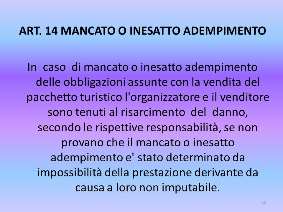 ART. 14 MANCATO O INESATTO ADEMPIMENTO In caso di mancato o inesatto adempimento delle obbligazioni assunte con la vendita del pacchetto turistico l'o