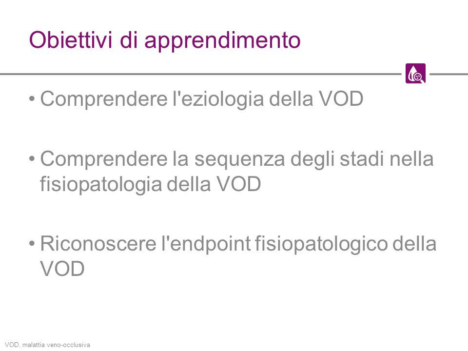 Obiettivi di apprendimento Comprendere l eziologia della VOD Comprendere la sequenza degli stadi nella fisiopatologia della VOD Riconoscere l endpoint fisiopatologico della VOD VOD, malattia veno-occlusiva