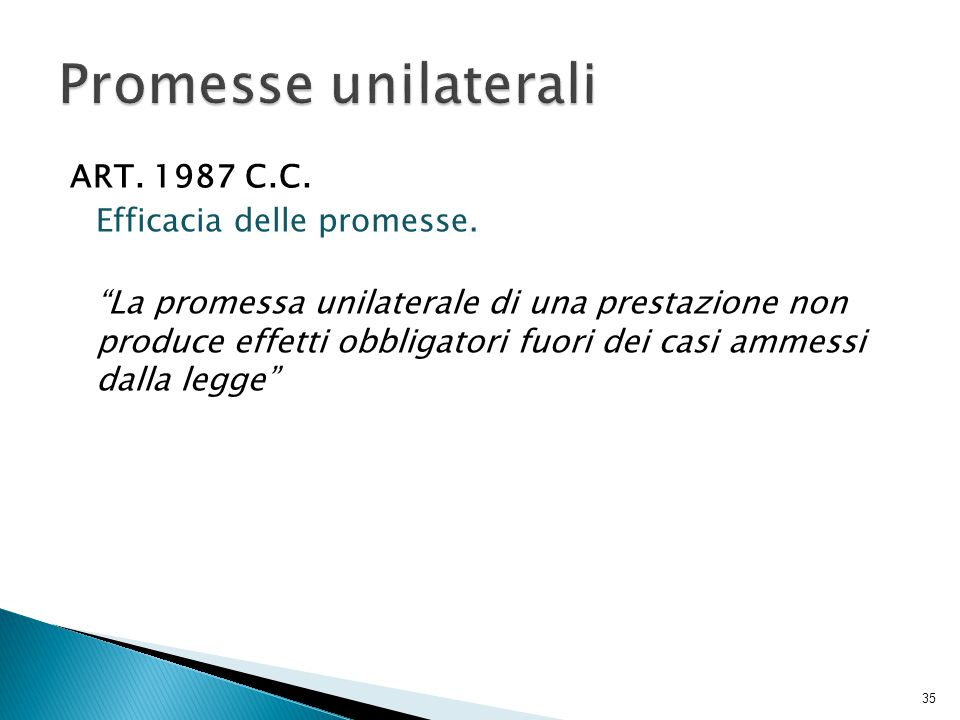 """ART. 1987 C.C. Efficacia delle promesse. """"La promessa unilaterale di una prestazione non produce effetti obbligatori fuori dei casi ammessi dalla legg"""