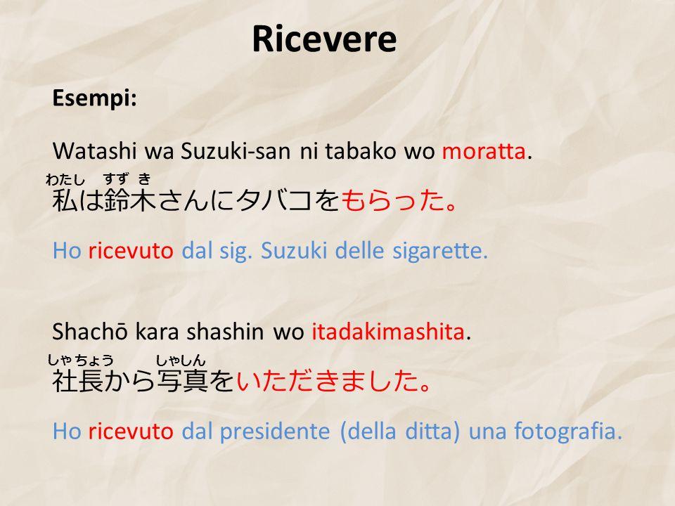 Ricevere Esempi: 私は鈴木さんにタバコをもらった。 Watashi wa Suzuki-san ni tabako wo moratta.