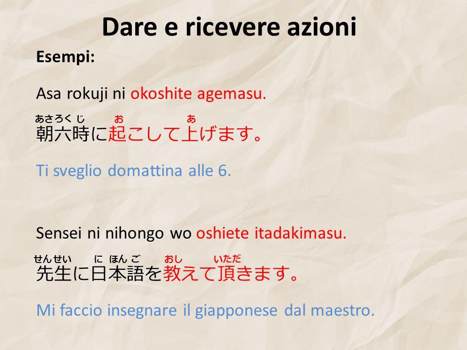 Dare e ricevere azioni Esempi: 朝六時に起こして上げます。 Asa rokuji ni okoshite agemasu.
