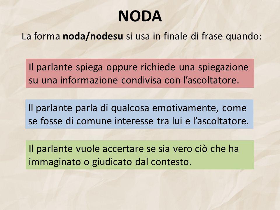 NODA La forma noda/nodesu si usa in finale di frase quando: Il parlante spiega oppure richiede una spiegazione su una informazione condivisa con l'ascoltatore.